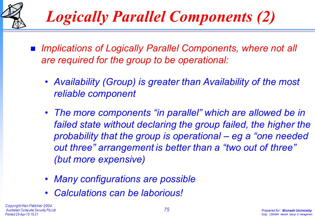 75 Copyright Ken Fletcher 2004 Australian Computer Security Pty Ltd Printed 26-Apr-15 15:31 Prepared for: Monash University Subj: CSE4884 Network Design & Management n Implications of Logically Parallel Components, where not all are required for the group to be operational: Availability (Group) is greater than Availability of the most reliable component The more components in parallel which are allowed be in failed state without declaring the group failed, the higher the probability that the group is operational – eg a one needed out three arrangement is better than a two out of three (but more expensive) Many configurations are possible Calculations can be laborious.