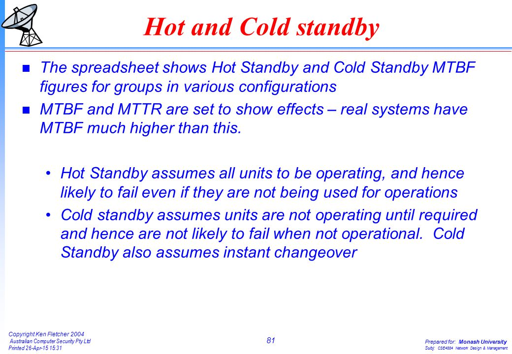81 Copyright Ken Fletcher 2004 Australian Computer Security Pty Ltd Printed 26-Apr-15 15:31 Prepared for: Monash University Subj: CSE4884 Network Design & Management Hot and Cold standby n The spreadsheet shows Hot Standby and Cold Standby MTBF figures for groups in various configurations n MTBF and MTTR are set to show effects – real systems have MTBF much higher than this.