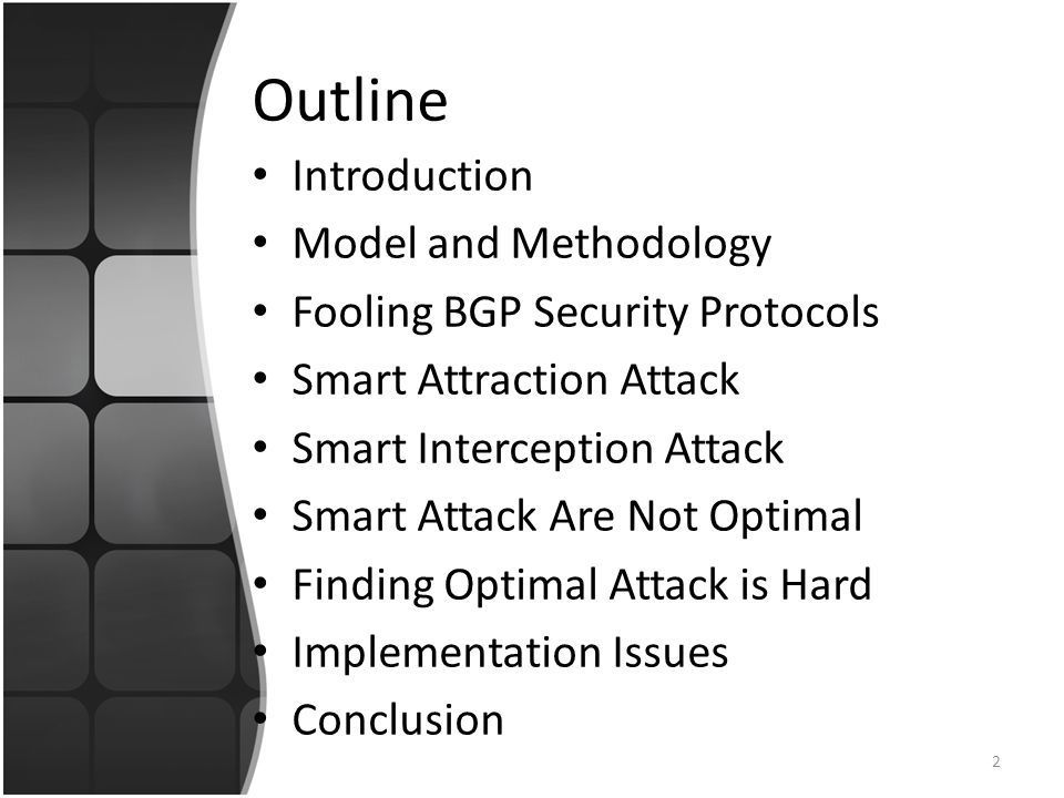 Outline Introduction Model and Methodology Fooling BGP Security Protocols Smart Attraction Attack Smart Interception Attack Smart Attack Are Not Optimal Finding Optimal Attack is Hard Implementation Issues Conclusion 2
