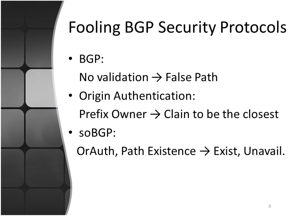 Fooling BGP Security Protocols BGP: No validation → False Path Origin Authentication: Prefix Owner → Clain to be the closest soBGP: OrAuth, Path Existence → Exist, Unavail.