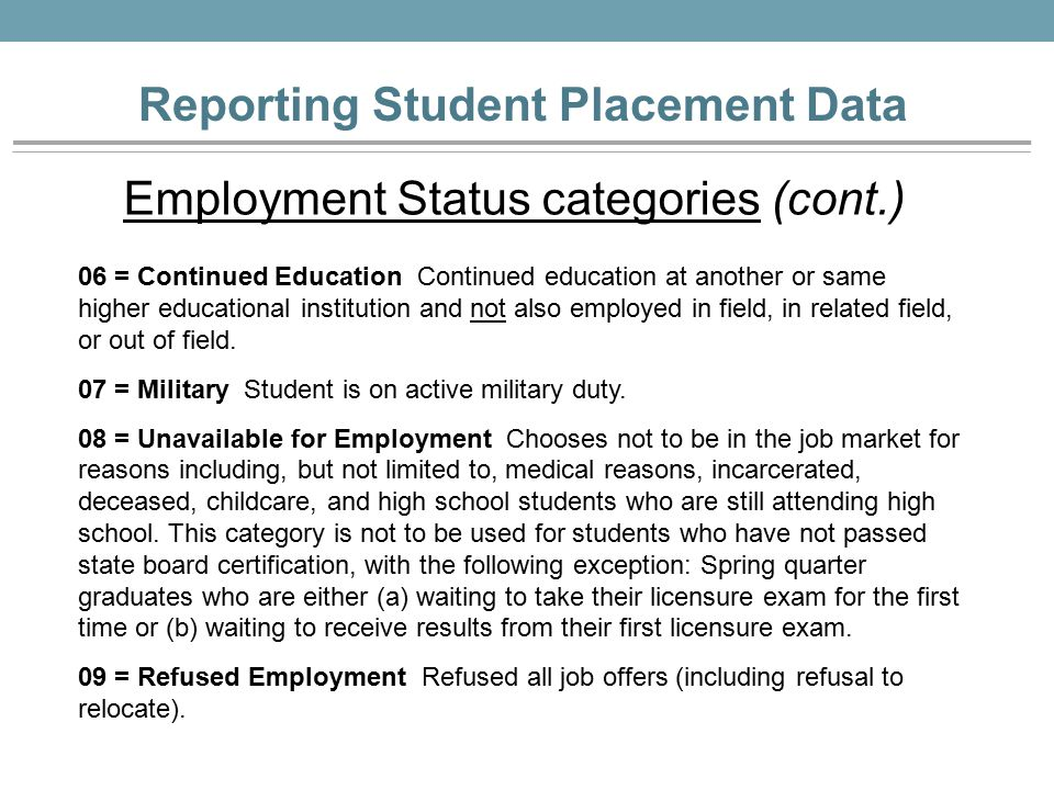 Reporting Student Placement Data Employment Status categories (cont.) 06 = Continued Education Continued education at another or same higher educational institution and not also employed in field, in related field, or out of field.