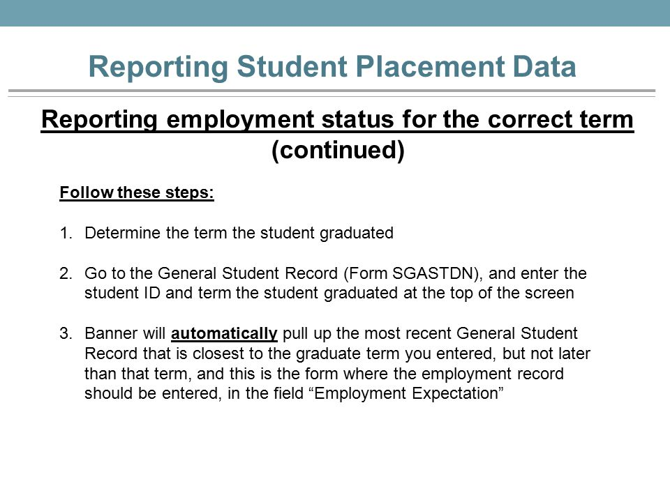 Reporting Student Placement Data Follow these steps: 1.Determine the term the student graduated 2.Go to the General Student Record (Form SGASTDN), and enter the student ID and term the student graduated at the top of the screen 3.Banner will automatically pull up the most recent General Student Record that is closest to the graduate term you entered, but not later than that term, and this is the form where the employment record should be entered, in the field Employment Expectation Reporting employment status for the correct term (continued)