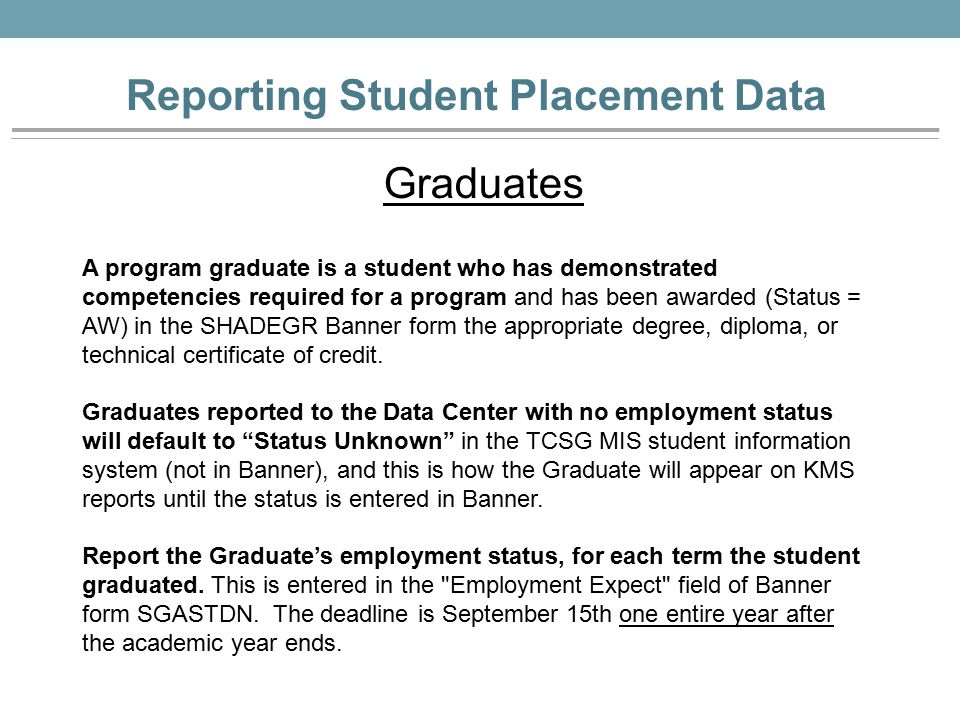 Reporting Student Placement Data Graduates A program graduate is a student who has demonstrated competencies required for a program and has been awarded (Status = AW) in the SHADEGR Banner form the appropriate degree, diploma, or technical certificate of credit.