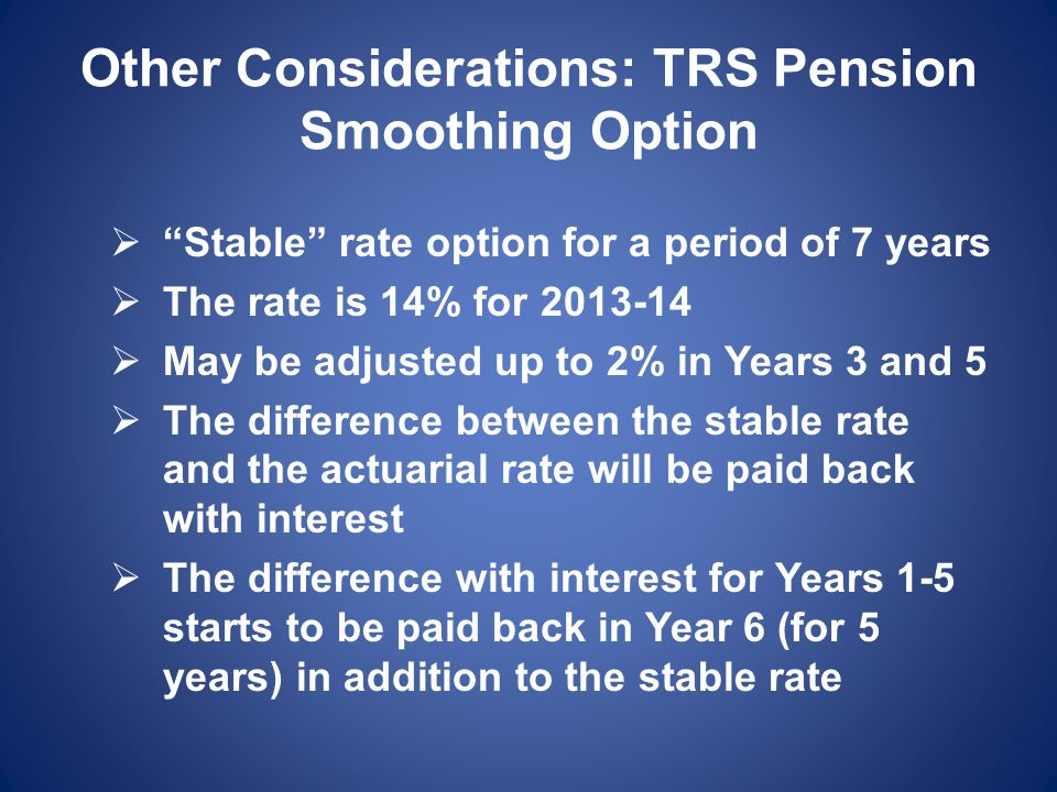 Other Considerations: TRS Pension Smoothing Option  Stable rate option for a period of 7 years  The rate is 14% for 2013-14  May be adjusted up to 2% in Years 3 and 5  The difference between the stable rate and the actuarial rate will be paid back with interest  The difference with interest for Years 1-5 starts to be paid back in Year 6 (for 5 years) in addition to the stable rate