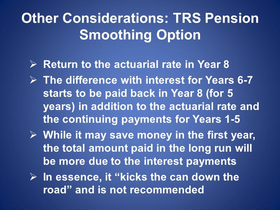 Other Considerations: TRS Pension Smoothing Option  Return to the actuarial rate in Year 8  The difference with interest for Years 6-7 starts to be