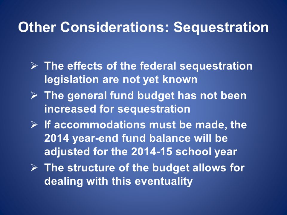 Other Considerations: Sequestration  The effects of the federal sequestration legislation are not yet known  The general fund budget has not been increased for sequestration  If accommodations must be made, the 2014 year-end fund balance will be adjusted for the 2014-15 school year  The structure of the budget allows for dealing with this eventuality