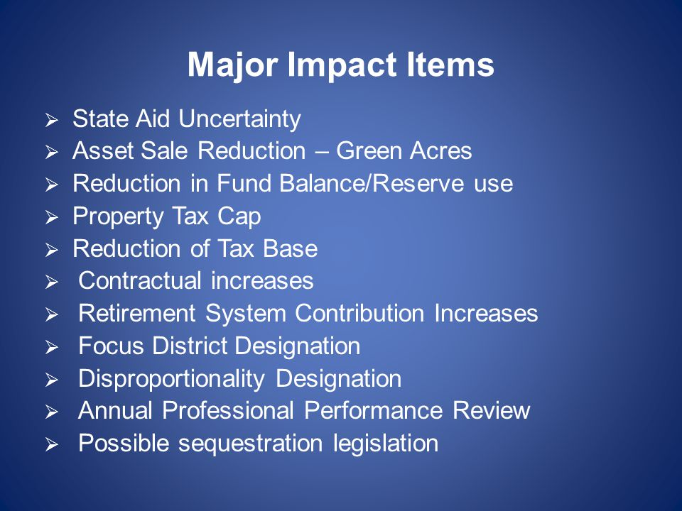 Major Impact Items  State Aid Uncertainty  Asset Sale Reduction – Green Acres  Reduction in Fund Balance/Reserve use  Property Tax Cap  Reduction of Tax Base  Contractual increases  Retirement System Contribution Increases  Focus District Designation  Disproportionality Designation  Annual Professional Performance Review  Possible sequestration legislation