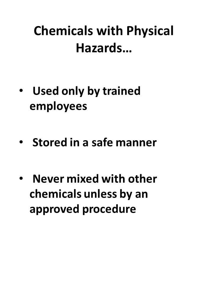 Chemicals with Physical Hazards… Used only by trained employees Stored in a safe manner Never mixed with other chemicals unless by an approved procedu