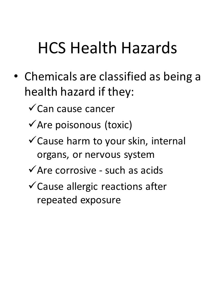 HCS Health Hazards Chemicals are classified as being a health hazard if they: Can cause cancer Are poisonous (toxic) Cause harm to your skin, internal organs, or nervous system Are corrosive - such as acids Cause allergic reactions after repeated exposure