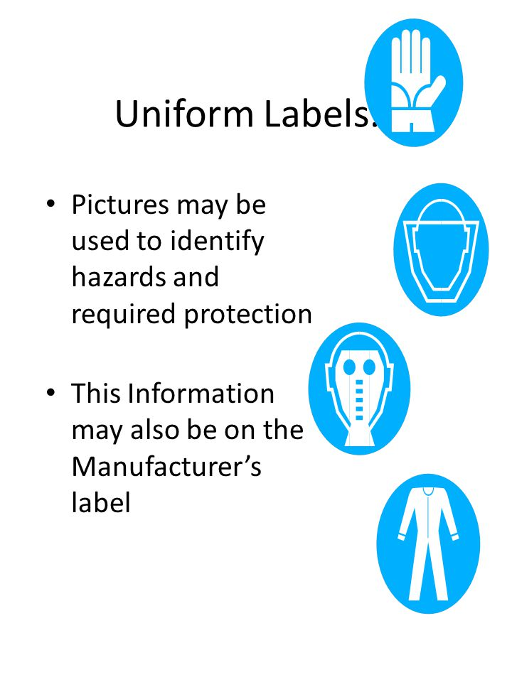 Uniform Labels… Pictures may be used to identify hazards and required protection This Information may also be on the Manufacturer's label