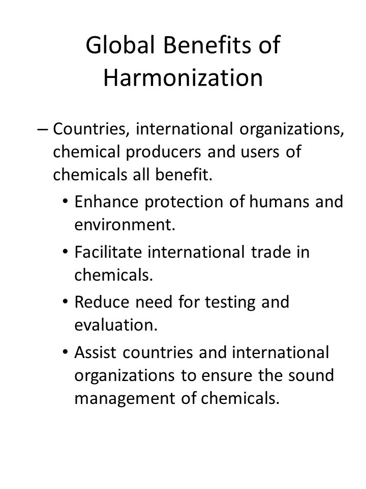Global Benefits of Harmonization – Countries, international organizations, chemical producers and users of chemicals all benefit. Enhance protection o
