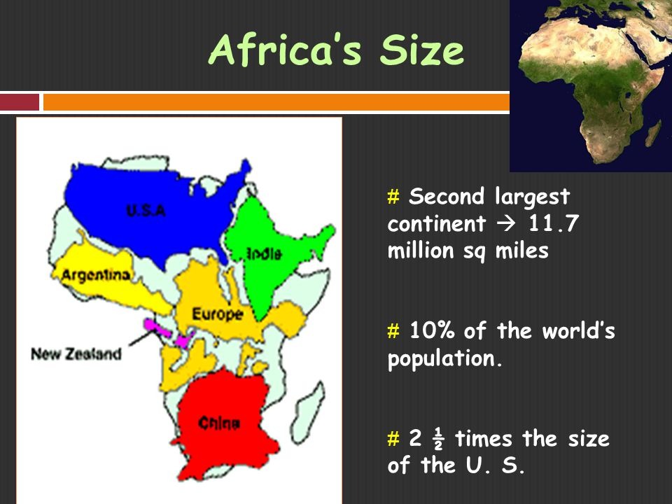 Africa's Size # Second largest continent  11.7 million sq miles # 10% of the world's population.