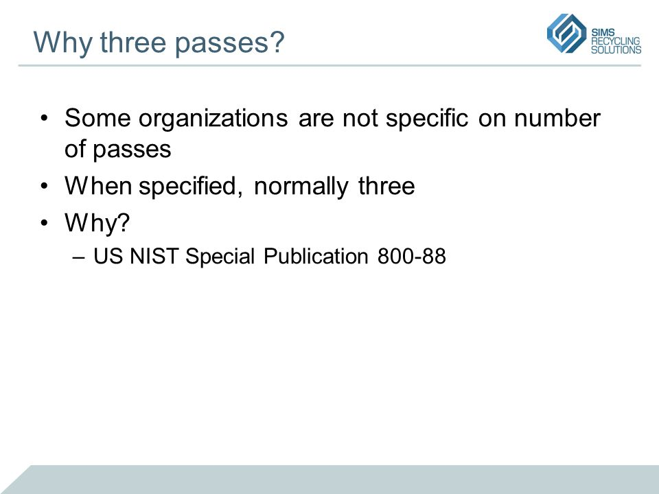 Why three passes? Some organizations are not specific on number of passes When specified, normally three Why? –US NIST Special Publication 800-88