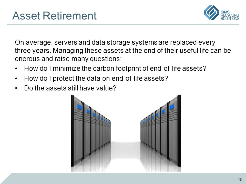 Asset Retirement On average, servers and data storage systems are replaced every three years. Managing these assets at the end of their useful life ca