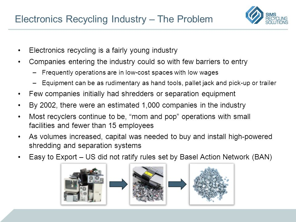 Electronics Recycling Industry – The Problem Electronics recycling is a fairly young industry Companies entering the industry could so with few barrie