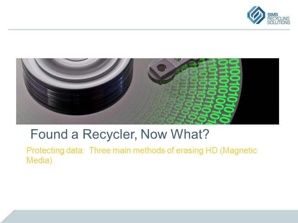 Found a Recycler, Now What? Protecting data: Three main methods of erasing HD (Magnetic Media)