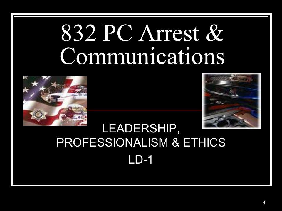 1 832 PC Arrest & Communications LEADERSHIP, PROFESSIONALISM & ETHICS LD-1