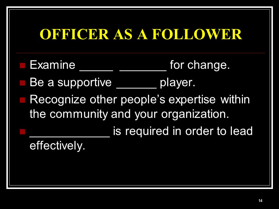 14 OFFICER AS A FOLLOWER Examine _____ _______ for change.