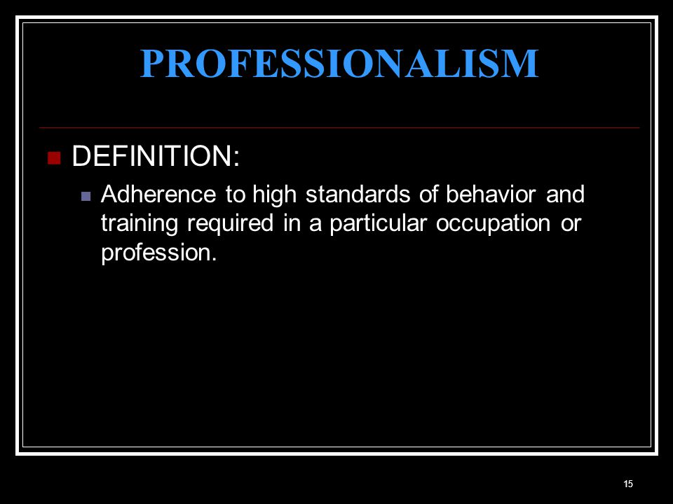 15 PROFESSIONALISM DEFINITION: Adherence to high standards of behavior and training required in a particular occupation or profession.