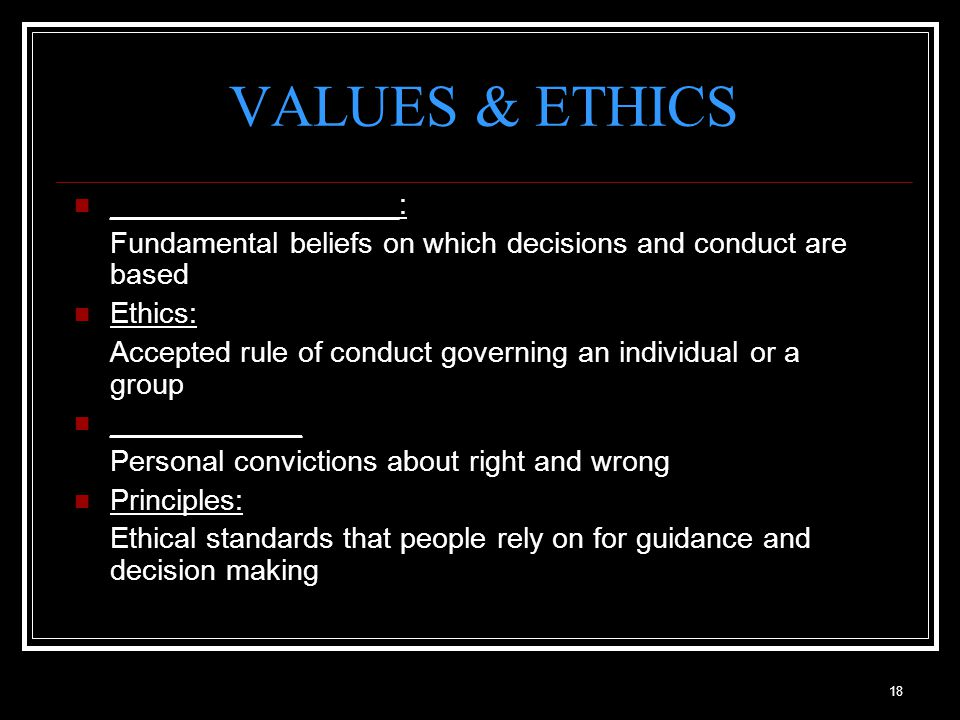 18 VALUES & ETHICS __________________: Fundamental beliefs on which decisions and conduct are based Ethics: Accepted rule of conduct governing an individual or a group ____________ Personal convictions about right and wrong Principles: Ethical standards that people rely on for guidance and decision making