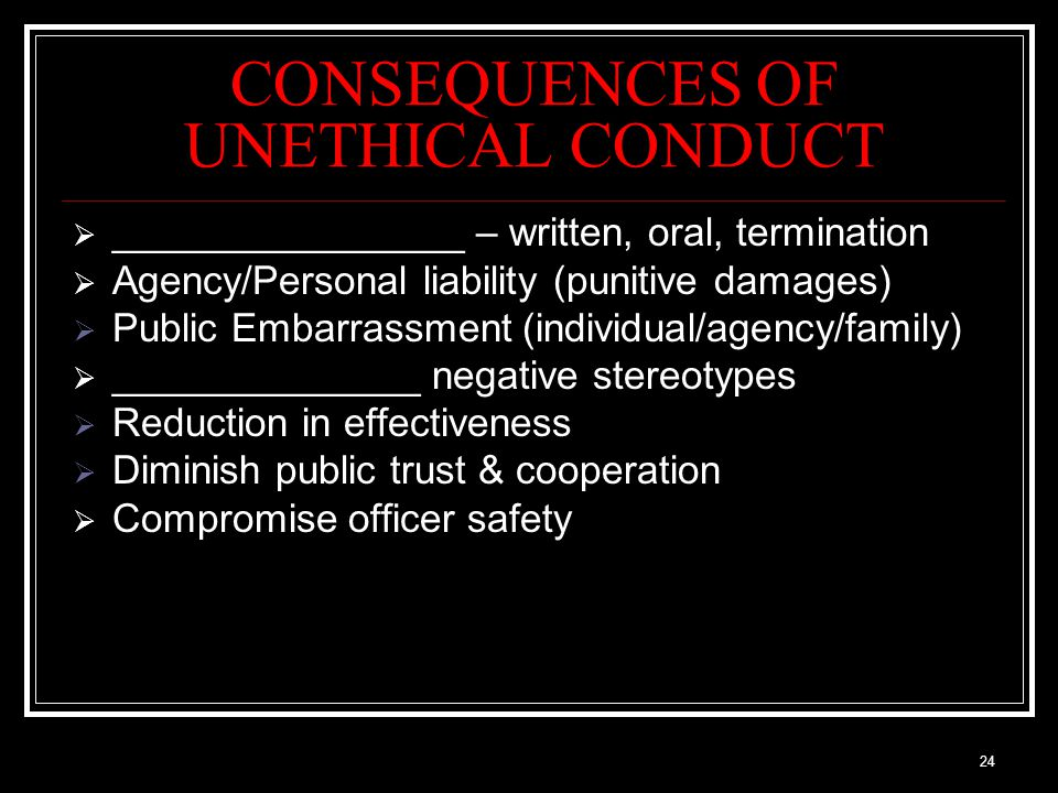 24 CONSEQUENCES OF UNETHICAL CONDUCT  ________________ – written, oral, termination  Agency/Personal liability (punitive damages)  Public Embarrassment (individual/agency/family)  ______________ negative stereotypes  Reduction in effectiveness  Diminish public trust & cooperation  Compromise officer safety