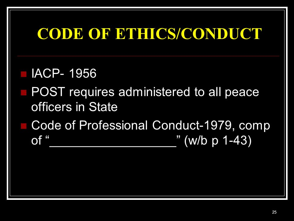 25 CODE OF ETHICS/CONDUCT IACP- 1956 POST requires administered to all peace officers in State Code of Professional Conduct-1979, comp of __________________ (w/b p 1-43)