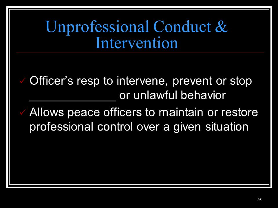 26 Unprofessional Conduct & Intervention Officer's resp to intervene, prevent or stop _____________ or unlawful behavior Allows peace officers to maintain or restore professional control over a given situation