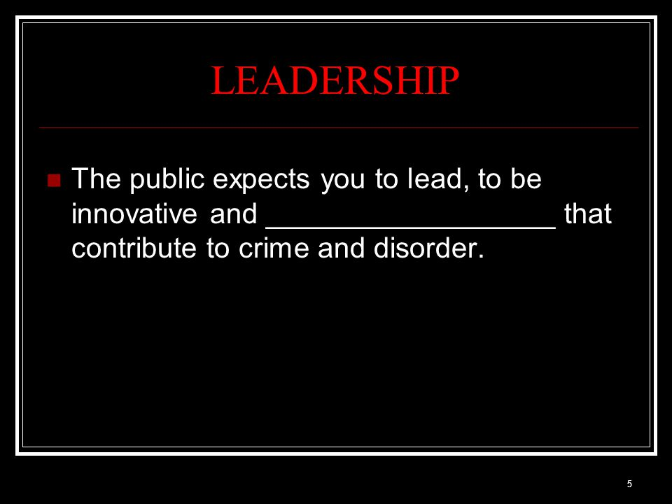 5 LEADERSHIP The public expects you to lead, to be innovative and __________________ that contribute to crime and disorder.