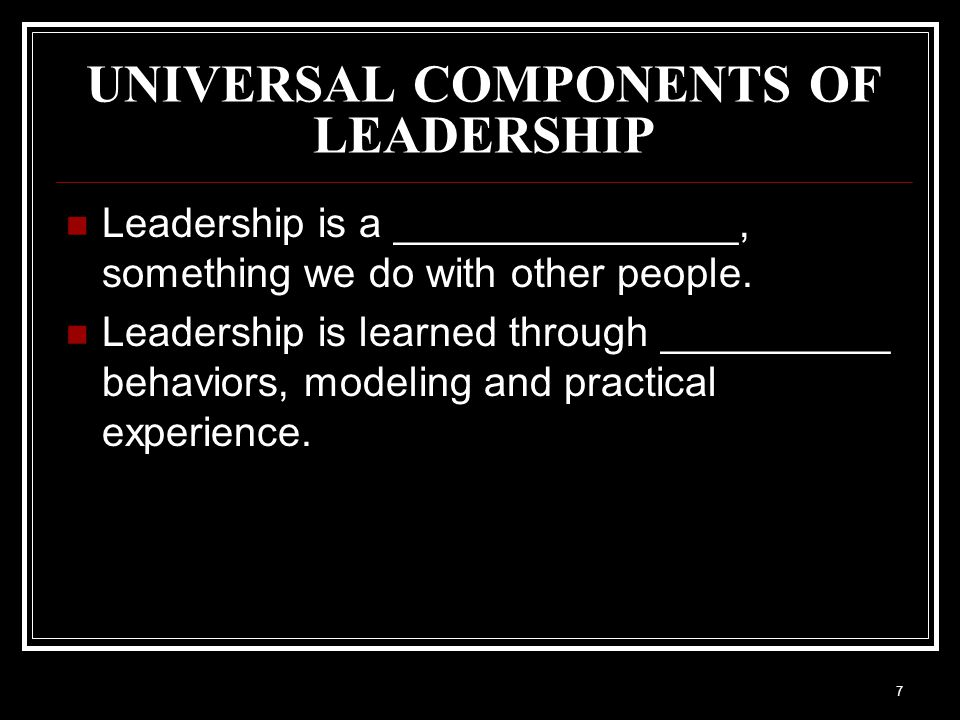 7 UNIVERSAL COMPONENTS OF LEADERSHIP Leadership is a _______________, something we do with other people.