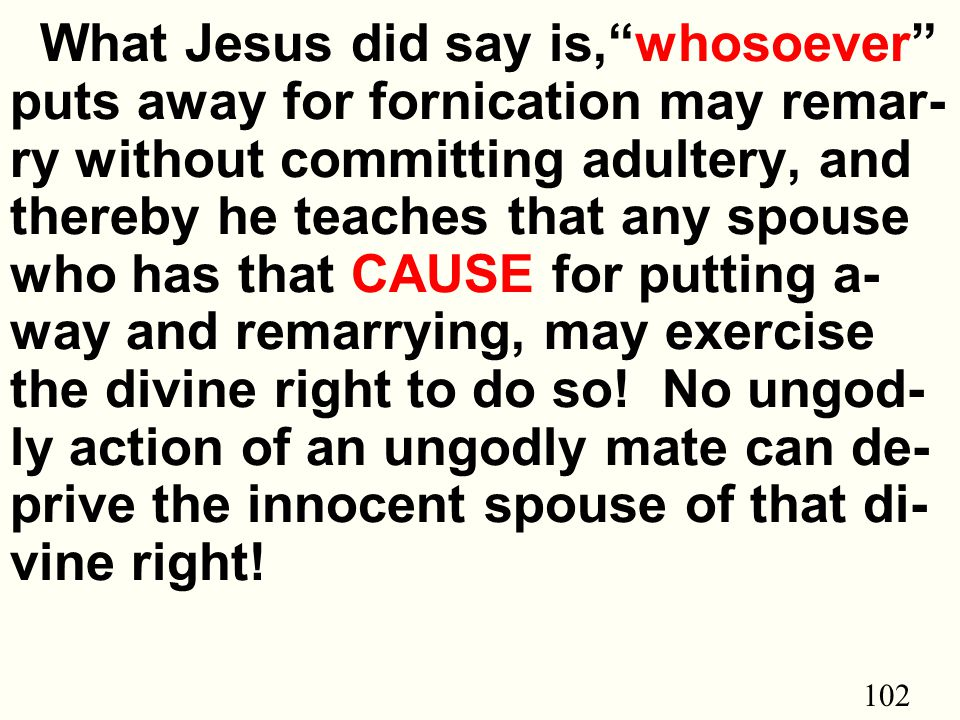102 What Jesus did say is, whosoever puts away for fornication may remar- ry without committing adultery, and thereby he teaches that any spouse who has that CAUSE for putting a- way and remarrying, may exercise the divine right to do so.