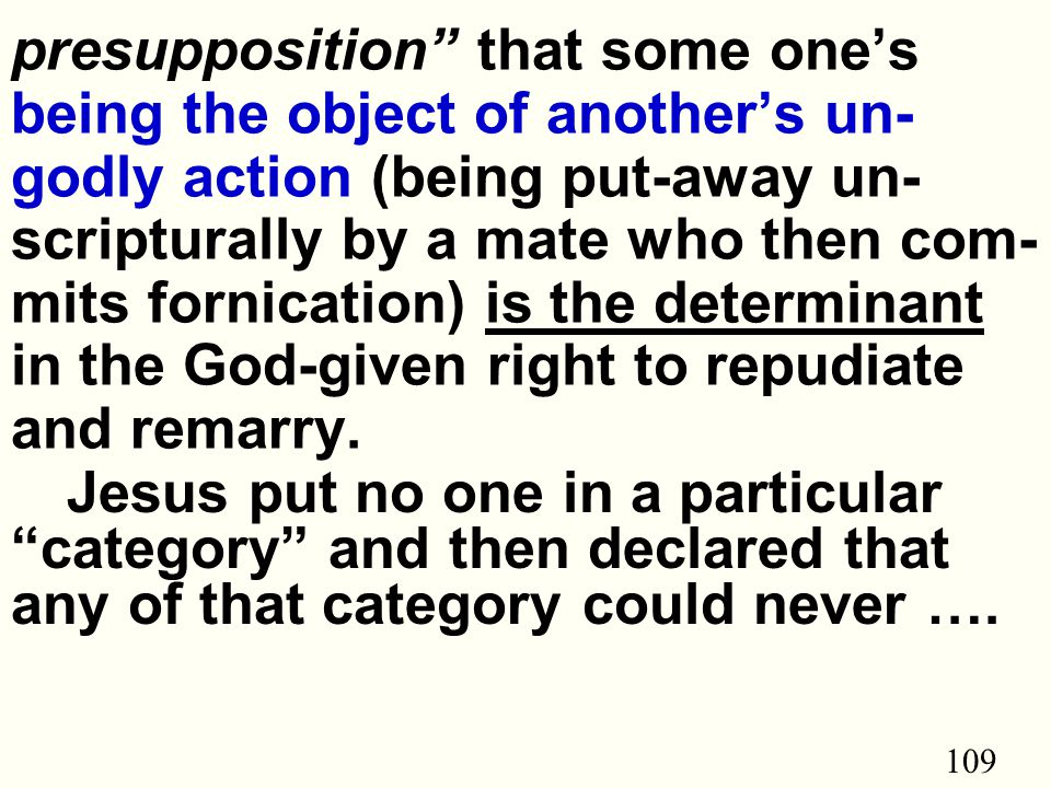 109 presupposition that some one's being the object of another's un- godly action (being put-away un- scripturally by a mate who then com- mits fornication) is the determinant in the God-given right to repudiate and remarry.