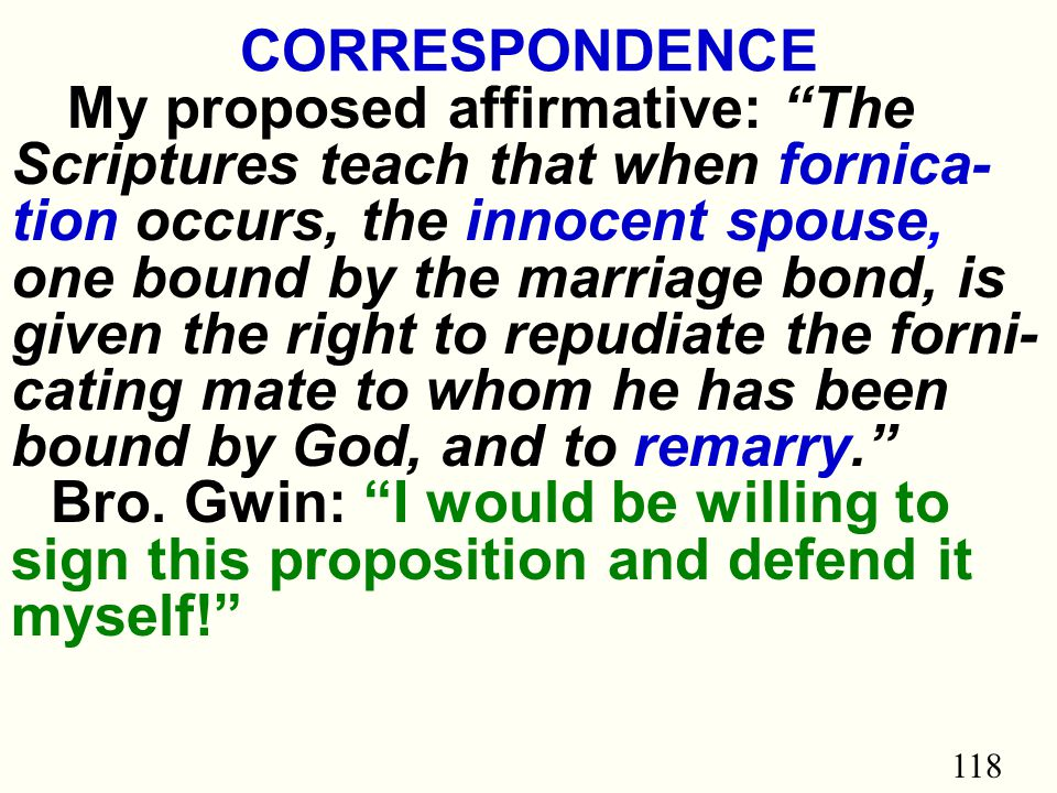 118 CORRESPONDENCE My proposed affirmative: The Scriptures teach that when fornica- tion occurs, the innocent spouse, one bound by the marriage bond, is given the right to repudiate the forni- cating mate to whom he has been bound by God, and to remarry. Bro.