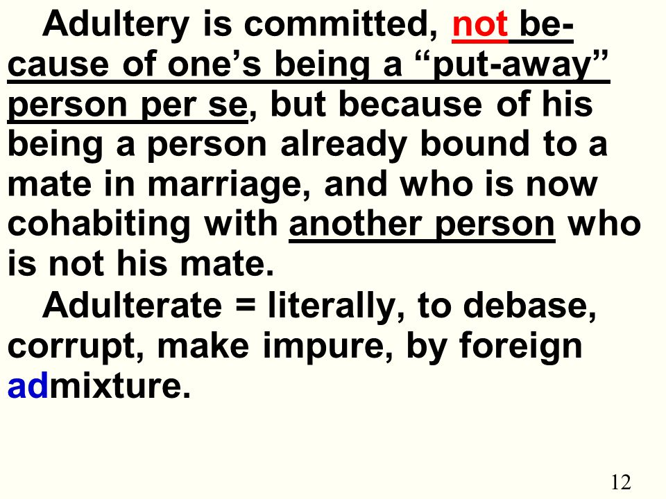 12 Adultery is committed, not be- cause of one's being a put-away person per se, but because of his being a person already bound to a mate in marriage, and who is now cohabiting with another person who is not his mate.