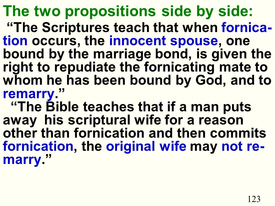 123 The two propositions side by side: The Scriptures teach that when fornica- tion occurs, the innocent spouse, one bound by the marriage bond, is given the right to repudiate the fornicating mate to whom he has been bound by God, and to remarry. The Bible teaches that if a man puts away his scriptural wife for a reason other than fornication and then commits fornication, the original wife may not re- marry.