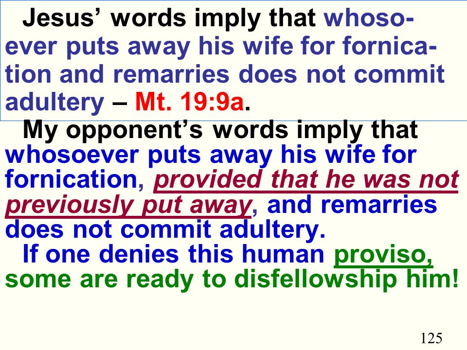 125 Jesus' words imply that whoso- ever puts away his wife for fornica- tion and remarries does not commit adultery – Mt.