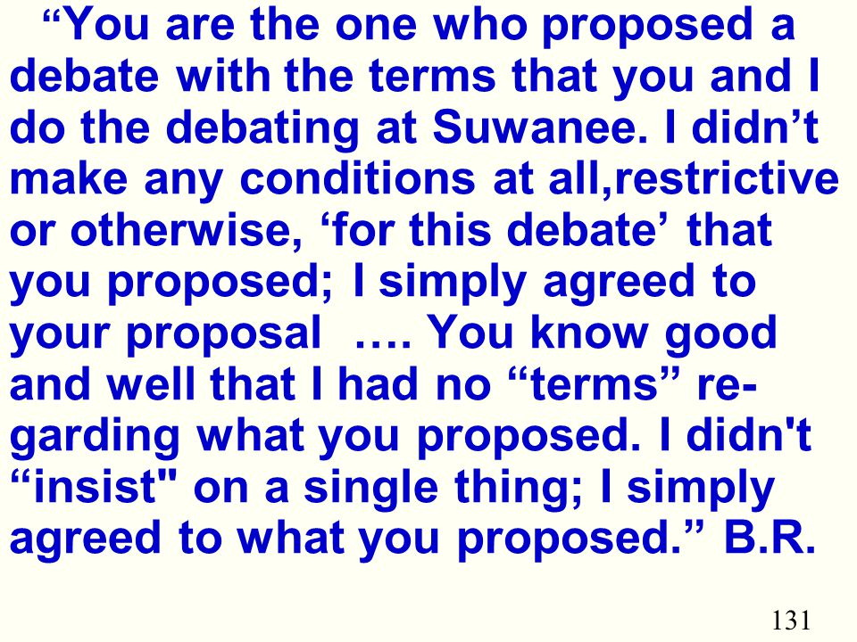 131 You are the one who proposed a debate with the terms that you and I do the debating at Suwanee.