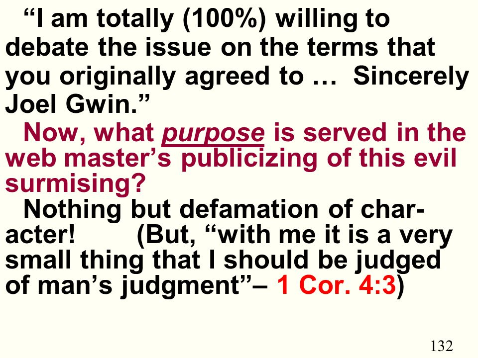 132 I am totally (100%) willing to debate the issue on the terms that you originally agreed to … Sincerely Joel Gwin. Now, what purpose is served in the web master's publicizing of this evil surmising.
