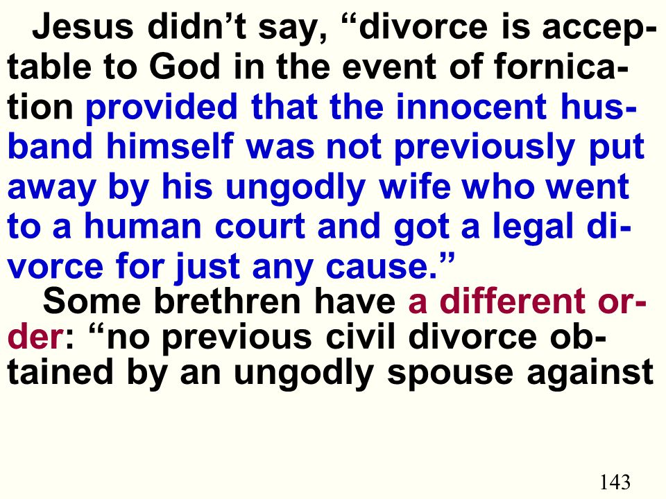 143 Jesus didn't say, divorce is accep- table to God in the event of fornica- tion provided that the innocent hus- band himself was not previously put away by his ungodly wife who went to a human court and got a legal di- vorce for just any cause. Some brethren have a different or- der: no previous civil divorce ob- tained by an ungodly spouse against