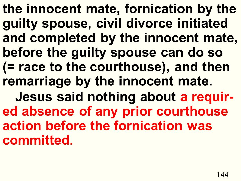 144 the innocent mate, fornication by the guilty spouse, civil divorce initiated and completed by the innocent mate, before the guilty spouse can do so (= race to the courthouse), and then remarriage by the innocent mate.
