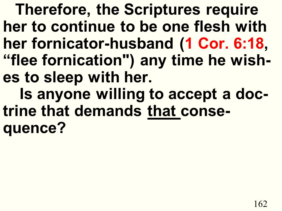 162 Therefore, the Scriptures require her to continue to be one flesh with her fornicator-husband (1 Cor.