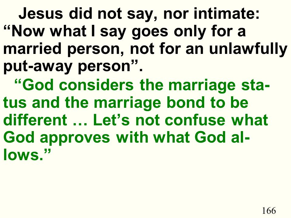 166 Jesus did not say, nor intimate: Now what I say goes only for a married person, not for an unlawfully put-away person .