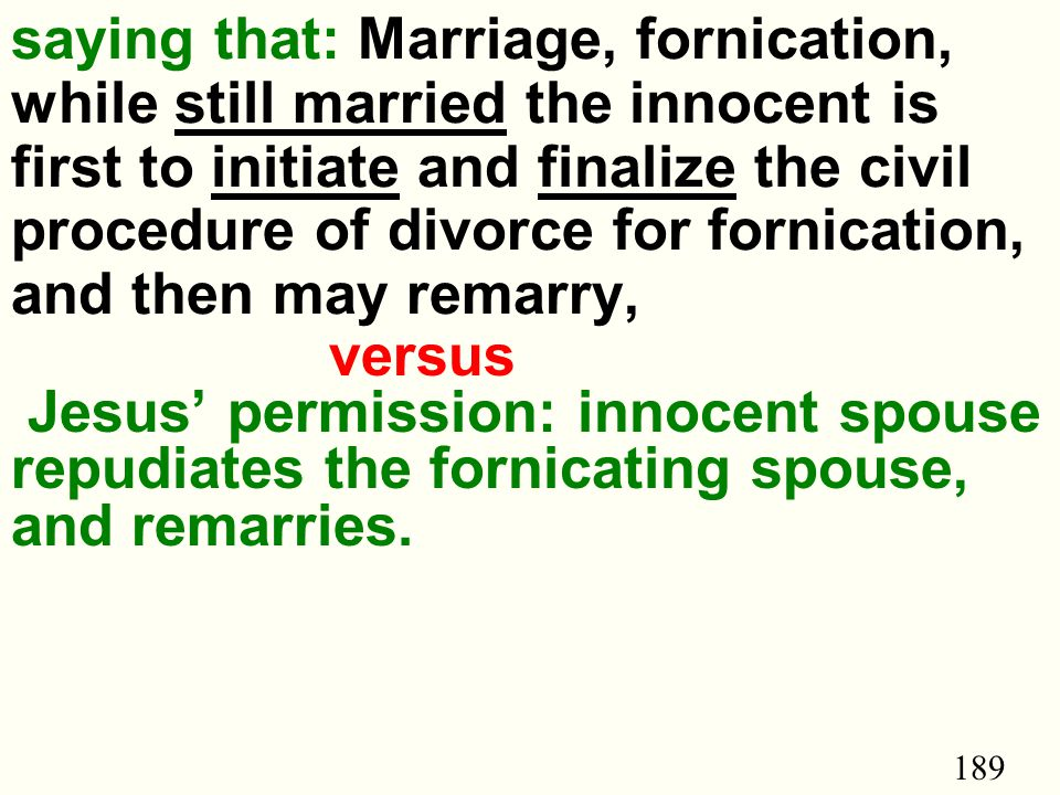 189 saying that: Marriage, fornication, while still married the innocent is first to initiate and finalize the civil procedure of divorce for fornication, and then may remarry, versus Jesus' permission: innocent spouse repudiates the fornicating spouse, and remarries.