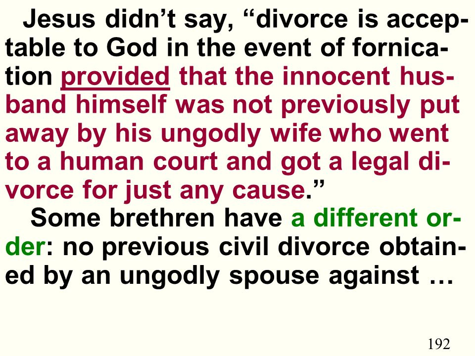 192 Jesus didn't say, divorce is accep- table to God in the event of fornica- tion provided that the innocent hus- band himself was not previously put away by his ungodly wife who went to a human court and got a legal di- vorce for just any cause. Some brethren have a different or- der: no previous civil divorce obtain- ed by an ungodly spouse against …