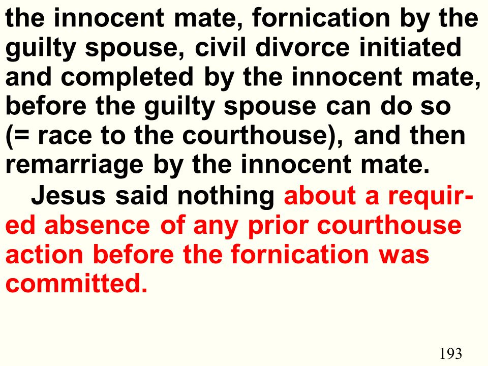 193 the innocent mate, fornication by the guilty spouse, civil divorce initiated and completed by the innocent mate, before the guilty spouse can do so (= race to the courthouse), and then remarriage by the innocent mate.