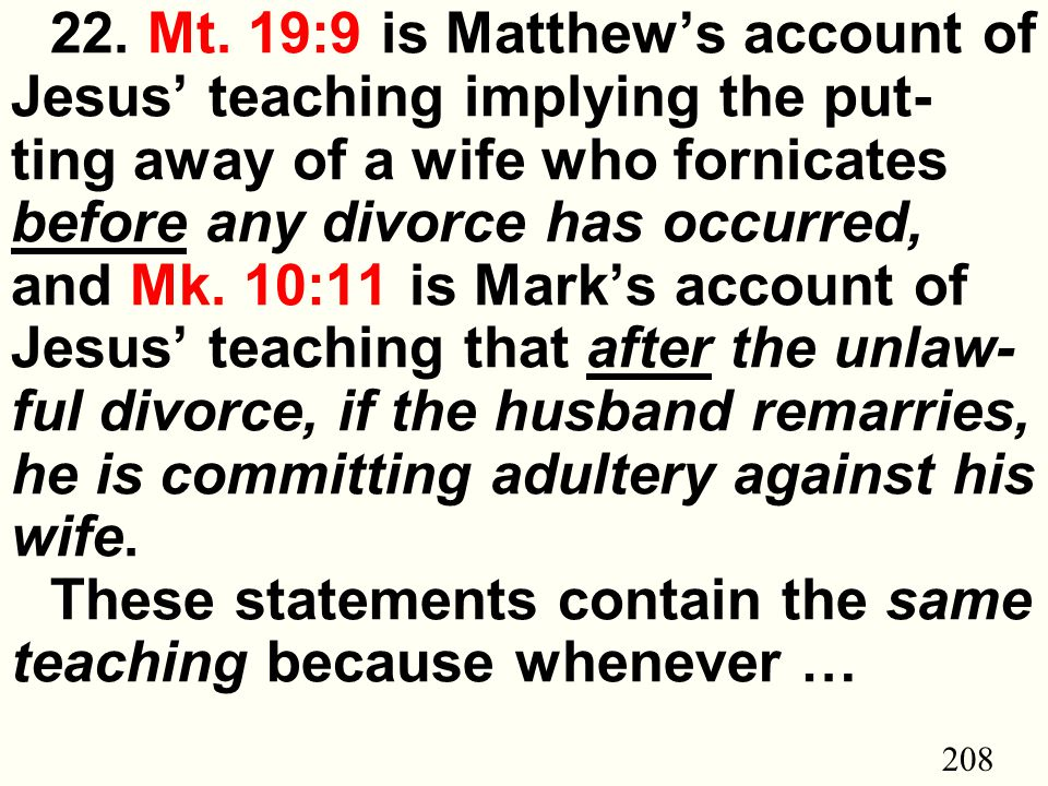 208 22. Mt. 19:9 is Matthew's account of Jesus' teaching implying the put- ting away of a wife who fornicates before any divorce has occurred, and Mk.