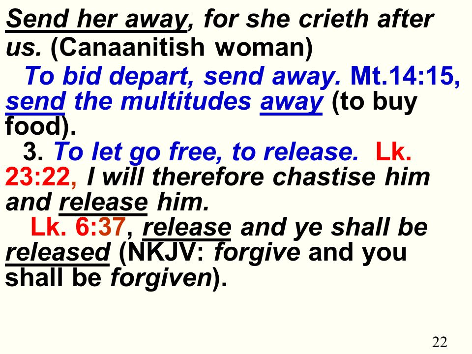 22 Send her away, for she crieth after us. (Canaanitish woman) To bid depart, send away.