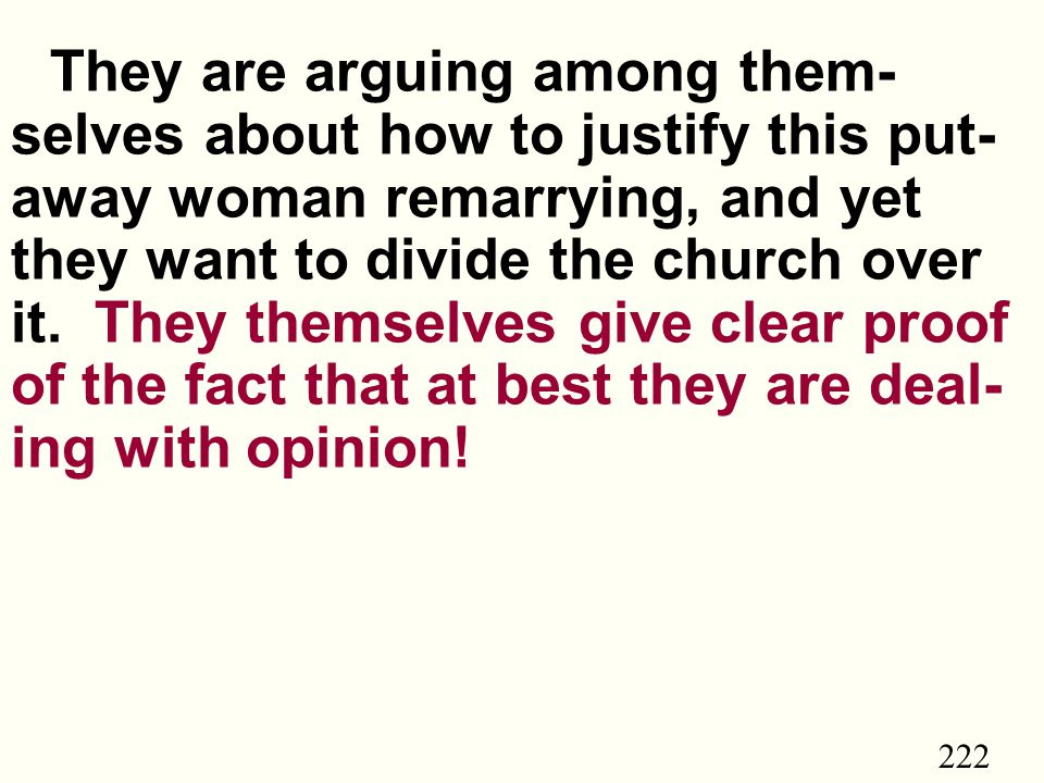 222 They are arguing among them- selves about how to justify this put- away woman remarrying, and yet they want to divide the church over it.