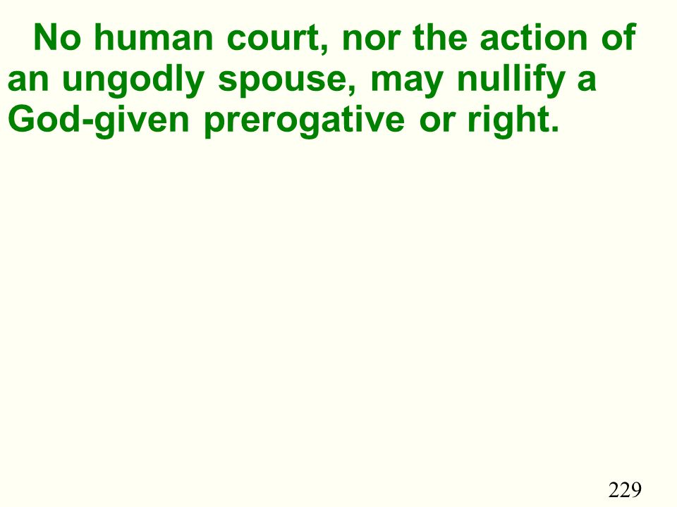 229 No human court, nor the action of an ungodly spouse, may nullify a God-given prerogative or right.
