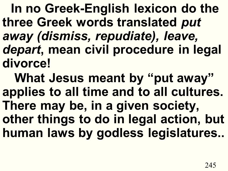 245 In no Greek-English lexicon do the three Greek words translated put away (dismiss, repudiate), leave, depart, mean civil procedure in legal divorce.