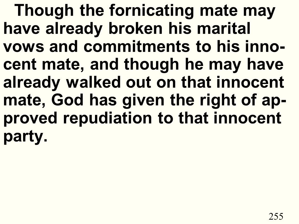 255 Though the fornicating mate may have already broken his marital vows and commitments to his inno- cent mate, and though he may have already walked out on that innocent mate, God has given the right of ap- proved repudiation to that innocent party.